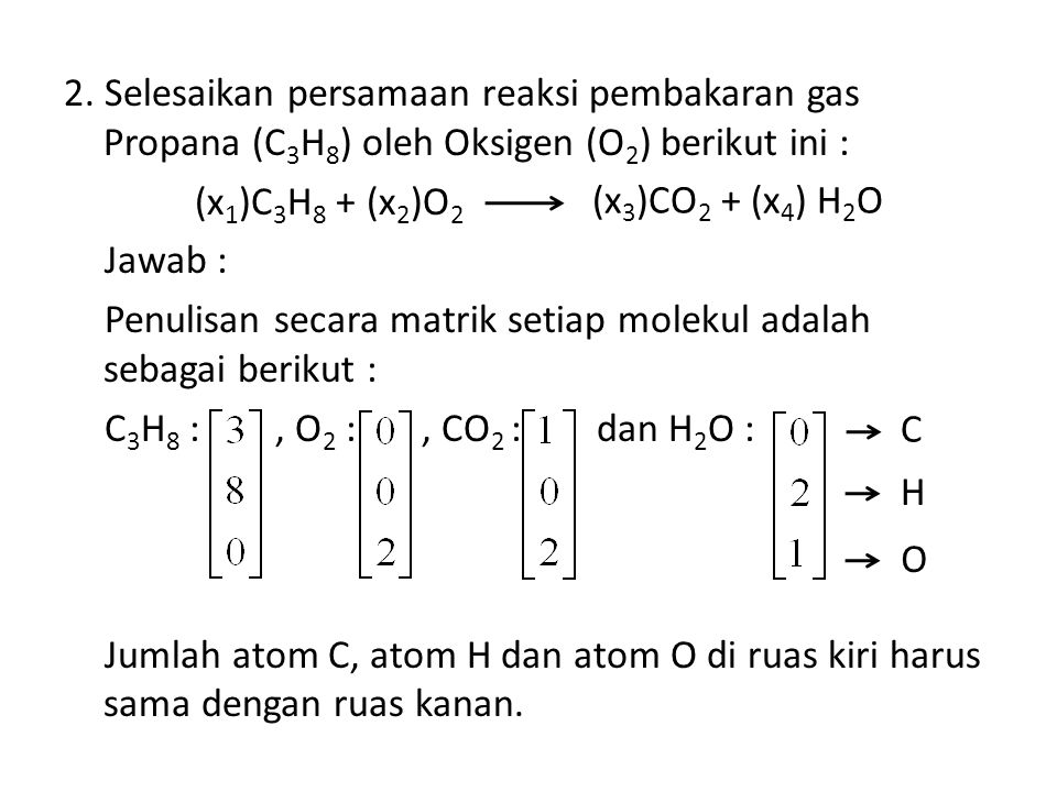 2. Selesaikan persamaan reaksi pembakaran gas Propana (C3H8) oleh Oksigen (O2) berikut ini : (x1)C3H8 + (x2)O2 Jawab : Penulisan secara matrik setiap molekul adalah sebagai berikut : C3H8 : , O2 : , CO2 : dan H2O : Jumlah atom C, atom H dan atom O di ruas kiri harus sama dengan ruas kanan.