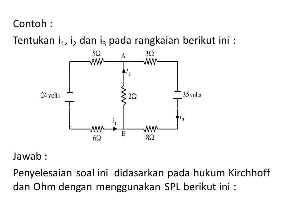 Contoh : Tentukan i1, i2 dan i3 pada rangkaian berikut ini : Jawab : Penyelesaian soal ini didasarkan pada hukum Kirchhoff dan Ohm dengan menggunakan SPL berikut ini :