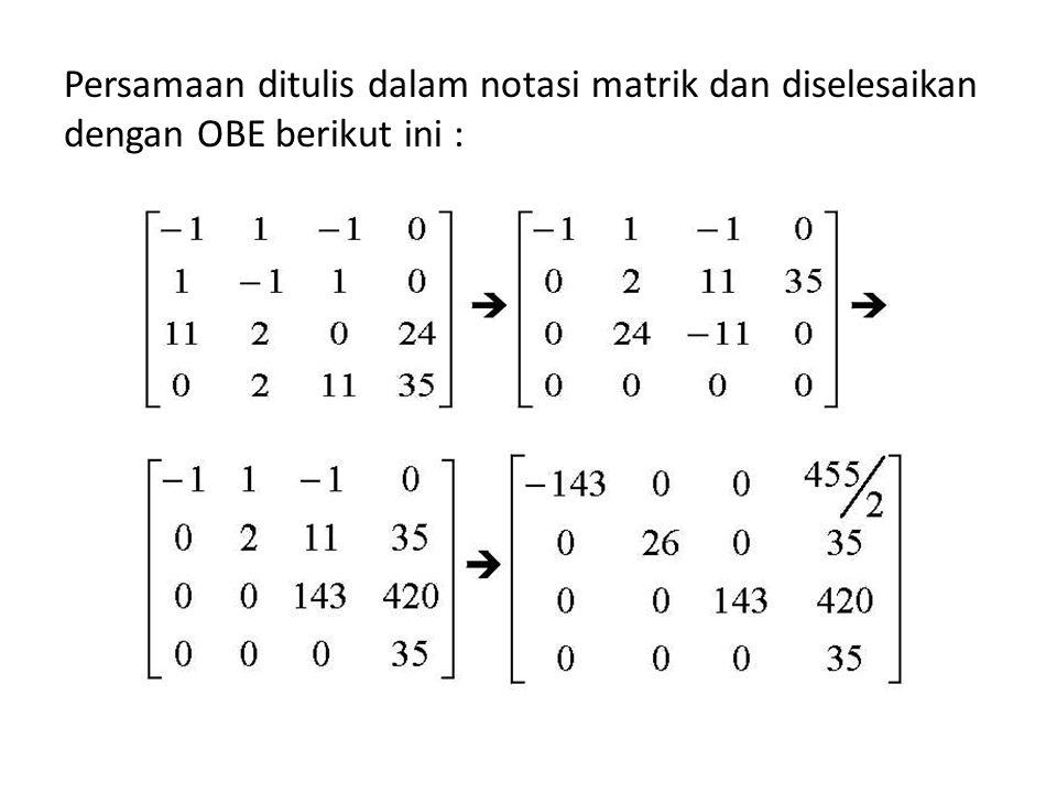 Persamaan ditulis dalam notasi matrik dan diselesaikan dengan OBE berikut ini :