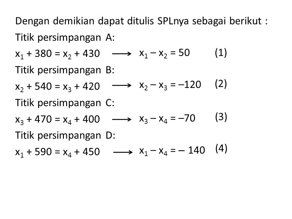 Dengan demikian dapat ditulis SPLnya sebagai berikut : Titik persimpangan A: x1 + 380 = x2 + 430 Titik persimpangan B: x2 + 540 = x3 + 420 Titik persimpangan C: x3 + 470 = x4 + 400 Titik persimpangan D: x1 + 590 = x4 + 450