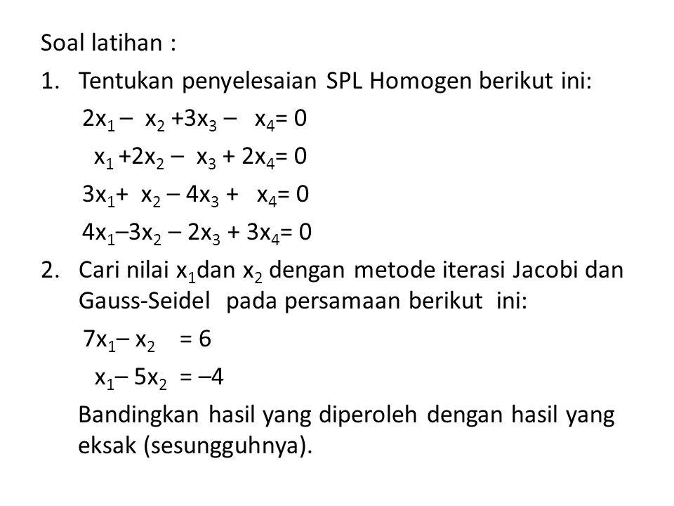 Soal latihan : Tentukan penyelesaian SPL Homogen berikut ini: 2x1 – x2 +3x3 – x4= 0. x1 +2x2 – x3 + 2x4= 0.