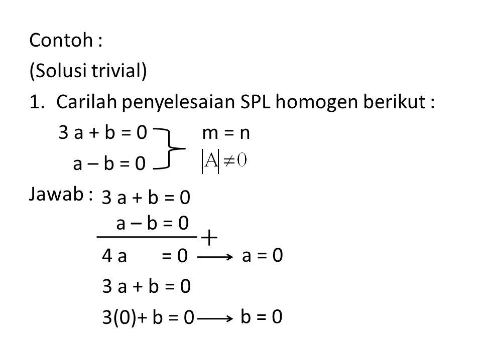 Contoh : (Solusi trivial) Carilah penyelesaian SPL homogen berikut : 3 a + b = 0. a – b = 0. Jawab :