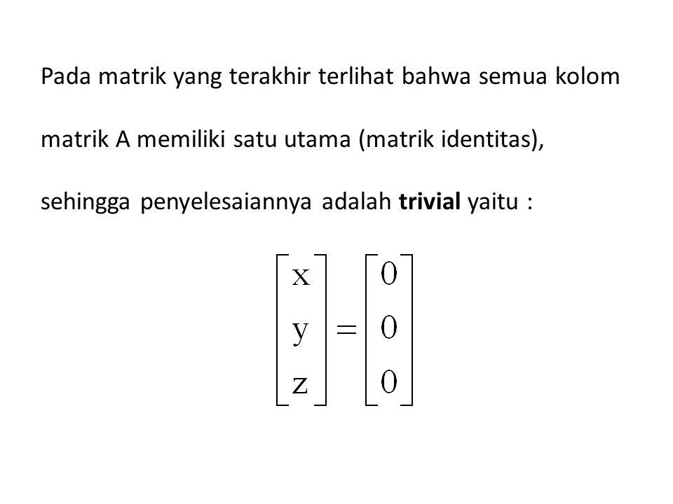 Pada matrik yang terakhir terlihat bahwa semua kolom matrik A memiliki satu utama (matrik identitas), sehingga penyelesaiannya adalah trivial yaitu :
