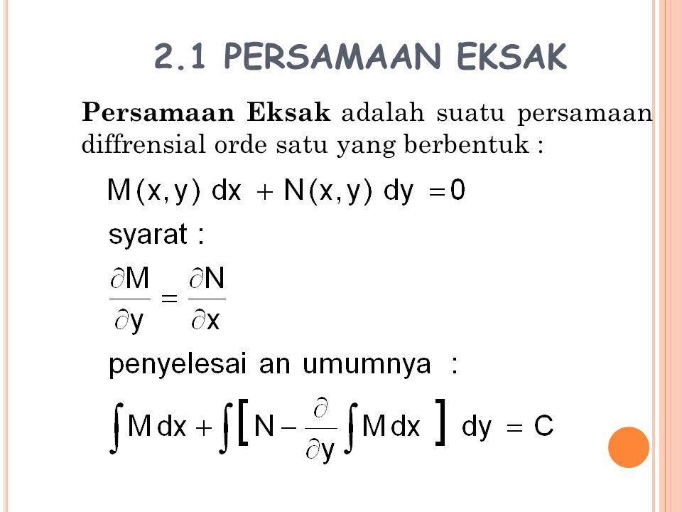 2.1 PERSAMAAN EKSAK Persamaan Eksak adalah suatu persamaan diffrensial orde satu yang berbentuk :