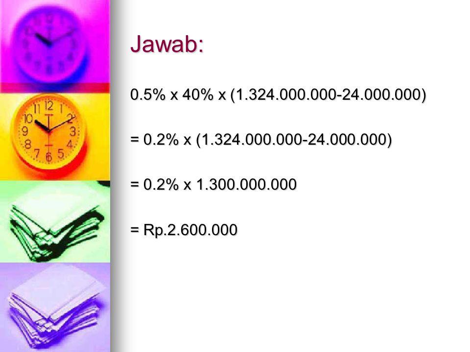Jawab: 0.5% x 40% x (1.324.000.000-24.000.000) = 0.2% x (1.324.000.000-24.000.000) = 0.2% x 1.300.000.000 = Rp.2.600.000