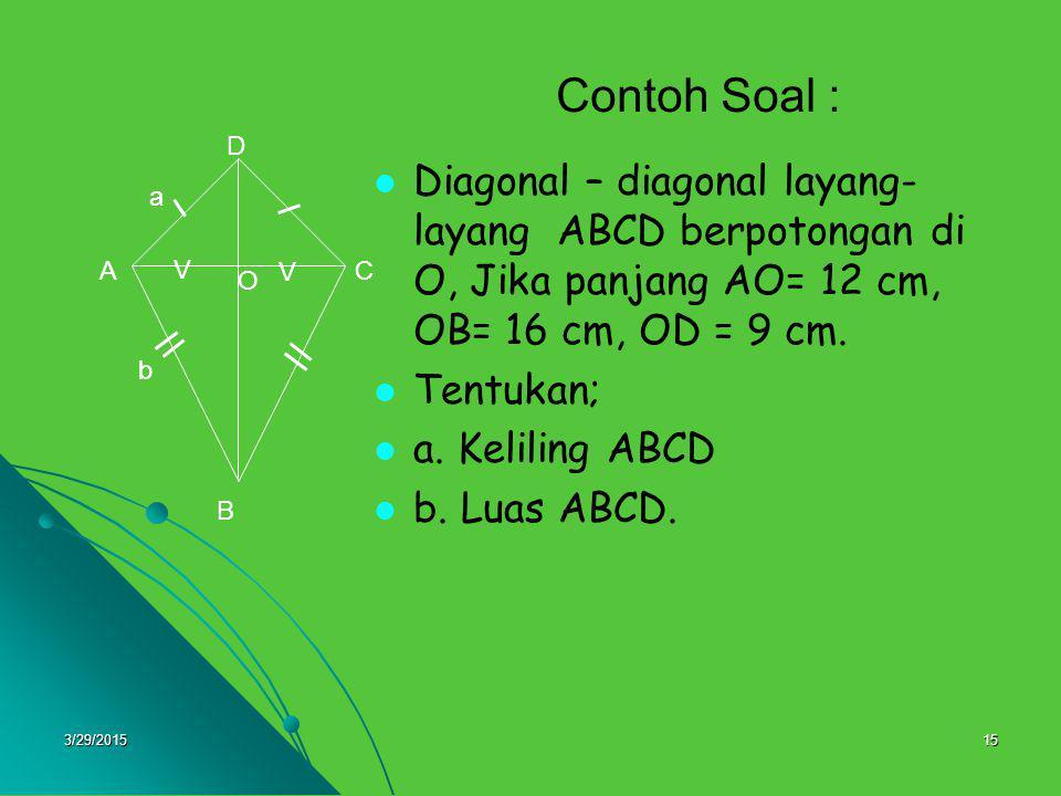 Contoh Soal : O. B. A. C. D. V. a. b. Diagonal – diagonal layang-layang ABCD berpotongan di O, Jika panjang AO= 12 cm, OB= 16 cm, OD = 9 cm.