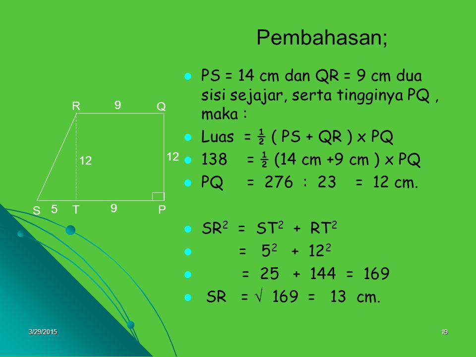 Pembahasan; PS = 14 cm dan QR = 9 cm dua sisi sejajar, serta tingginya PQ , maka : Luas = ½ ( PS + QR ) x PQ.