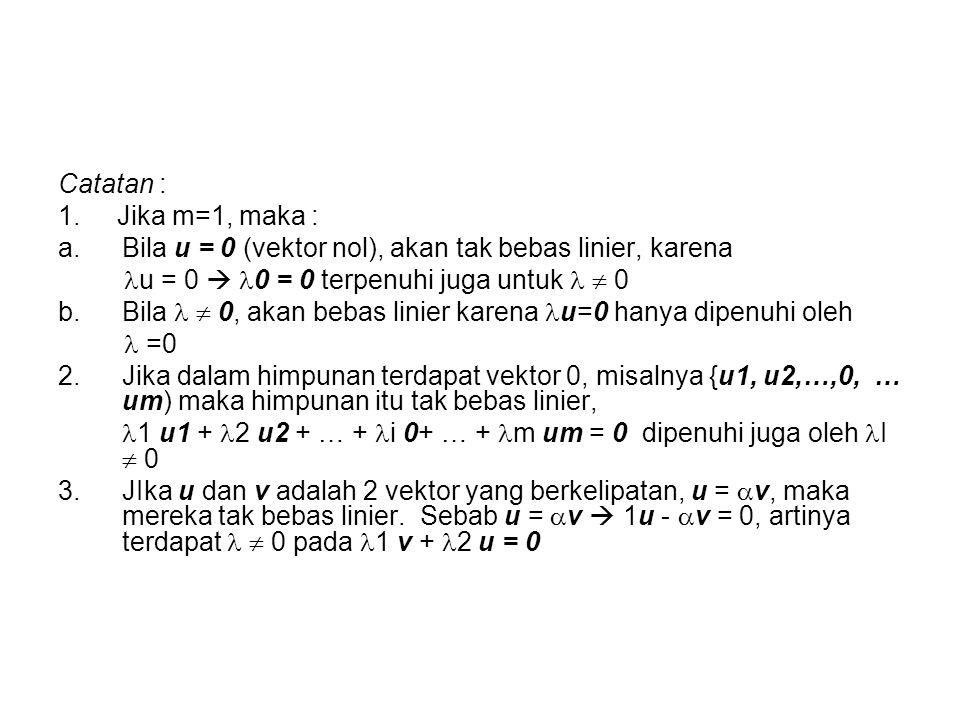 Catatan : 1. Jika m=1, maka : Bila u = 0 (vektor nol), akan tak bebas linier, karena. u = 0  0 = 0 terpenuhi juga untuk   0.