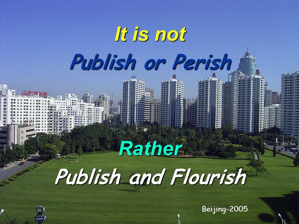 It is not Publish or Perish Rather Publish and Flourish Beijing-2005
