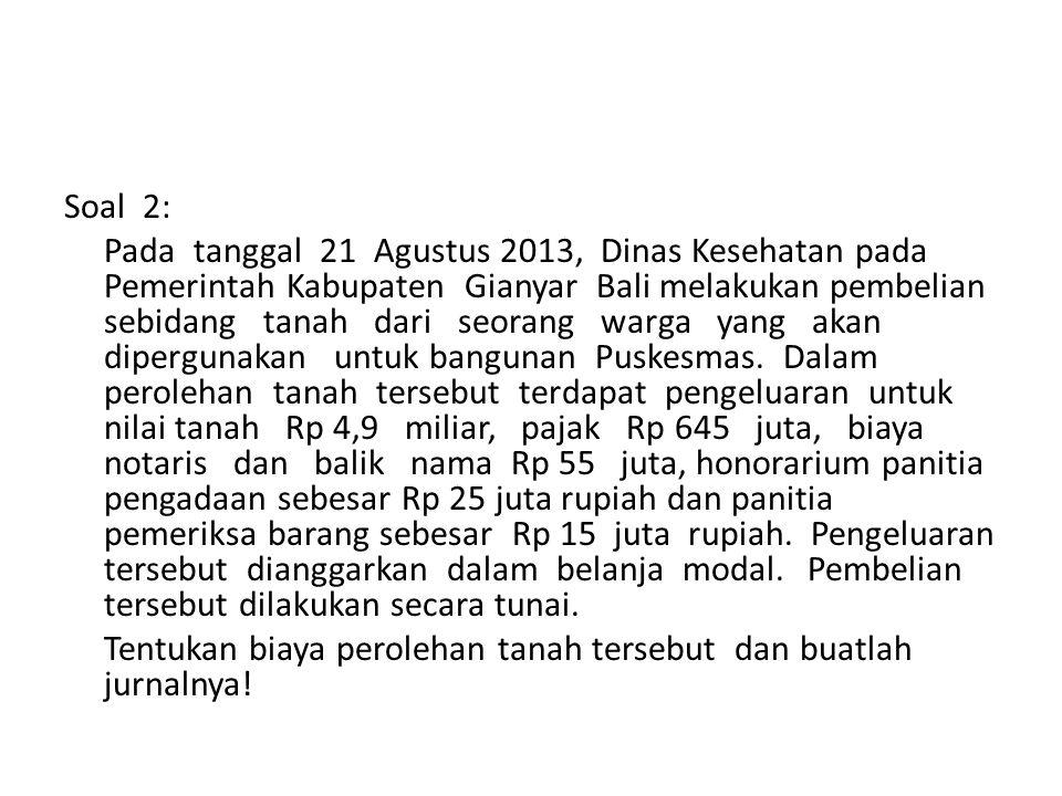 Soal 2: Pada tanggal 21 Agustus 2013, Dinas Kesehatan pada Pemerintah Kabupaten Gianyar Bali melakukan pembelian sebidang tanah dari seorang warga yang akan dipergunakan untuk bangunan Puskesmas.