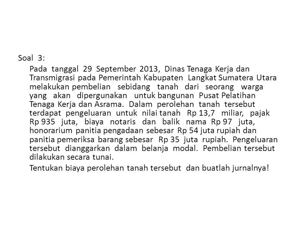 Soal 3: Pada tanggal 29 September 2013, Dinas Tenaga Kerja dan Transmigrasi pada Pemerintah Kabupaten Langkat Sumatera Utara melakukan pembelian sebidang tanah dari seorang warga yang akan dipergunakan untuk bangunan Pusat Pelatihan Tenaga Kerja dan Asrama.
