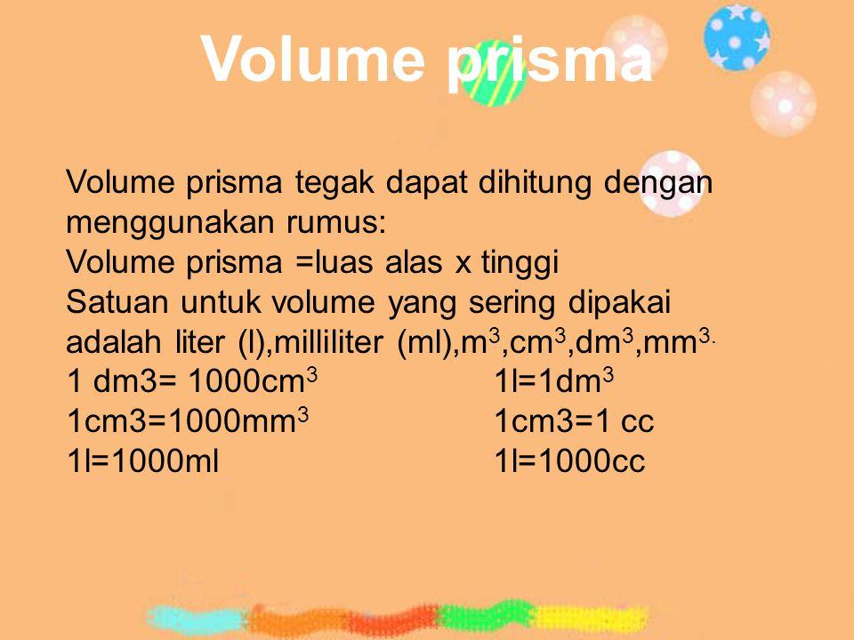 Volume prisma Volume prisma tegak dapat dihitung dengan menggunakan rumus: Volume prisma =luas alas x tinggi.