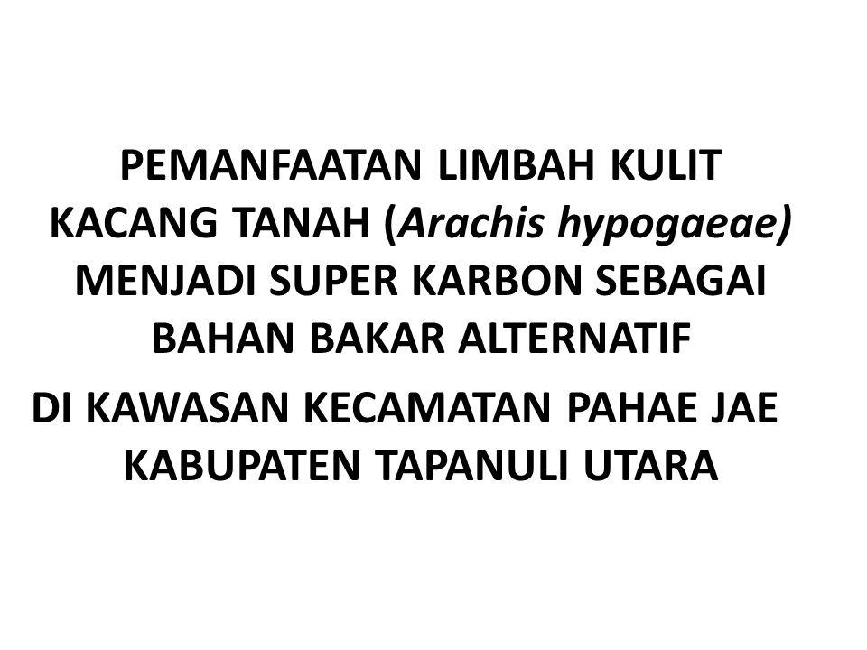 PEMANFAATAN LIMBAH KULIT KACANG TANAH (Arachis hypogaeae) MENJADI SUPER KARBON SEBAGAI BAHAN BAKAR ALTERNATIF DI KAWASAN KECAMATAN PAHAE JAE KABUPATEN TAPANULI UTARA