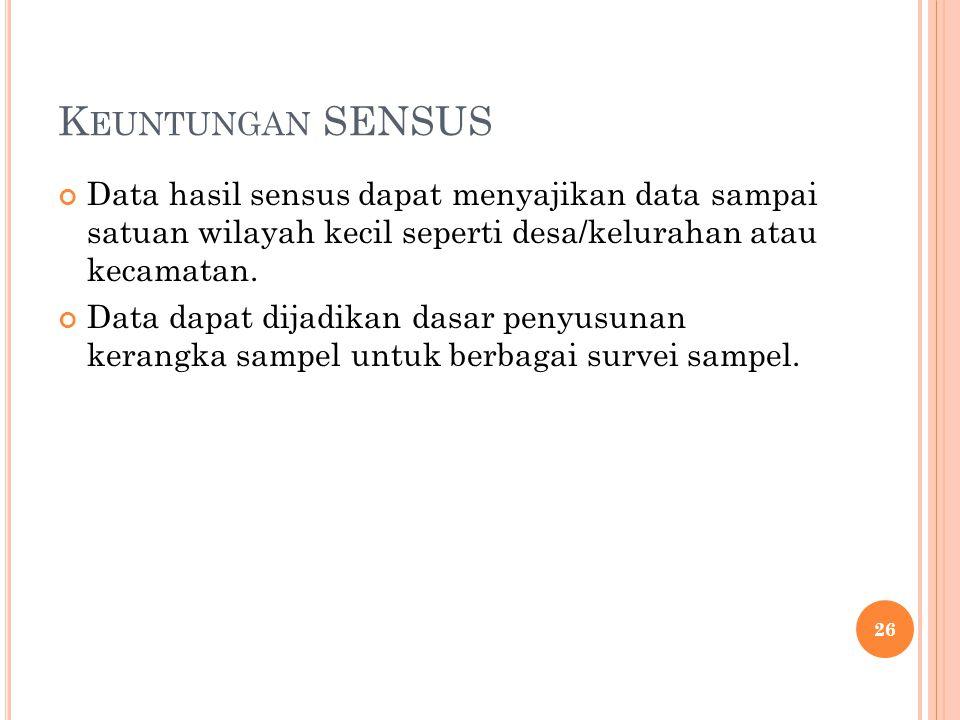 Keuntungan SENSUS Data hasil sensus dapat menyajikan data sampai satuan wilayah kecil seperti desa/kelurahan atau kecamatan.