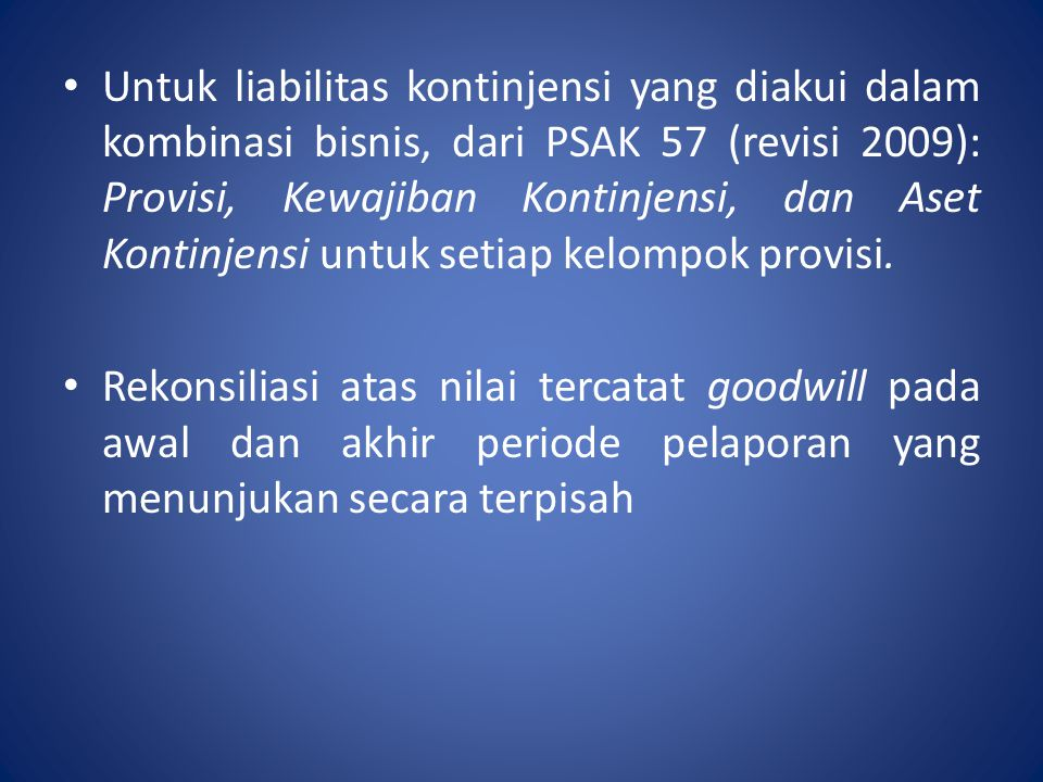 Untuk liabilitas kontinjensi yang diakui dalam kombinasi bisnis, dari PSAK 57 (revisi 2009): Provisi, Kewajiban Kontinjensi, dan Aset Kontinjensi untuk setiap kelompok provisi.