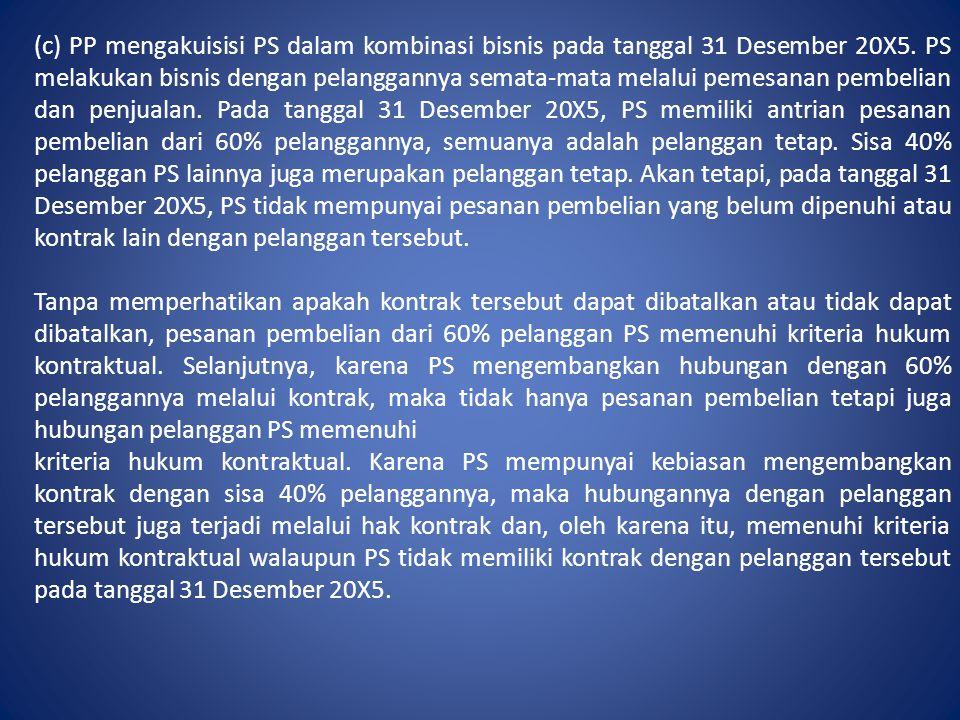 (c) PP mengakuisisi PS dalam kombinasi bisnis pada tanggal 31 Desember 20X5. PS melakukan bisnis dengan pelanggannya semata-mata melalui pemesanan pembelian dan penjualan. Pada tanggal 31 Desember 20X5, PS memiliki antrian pesanan pembelian dari 60% pelanggannya, semuanya adalah pelanggan tetap. Sisa 40% pelanggan PS lainnya juga merupakan pelanggan tetap. Akan tetapi, pada tanggal 31 Desember 20X5, PS tidak mempunyai pesanan pembelian yang belum dipenuhi atau kontrak lain dengan pelanggan tersebut.