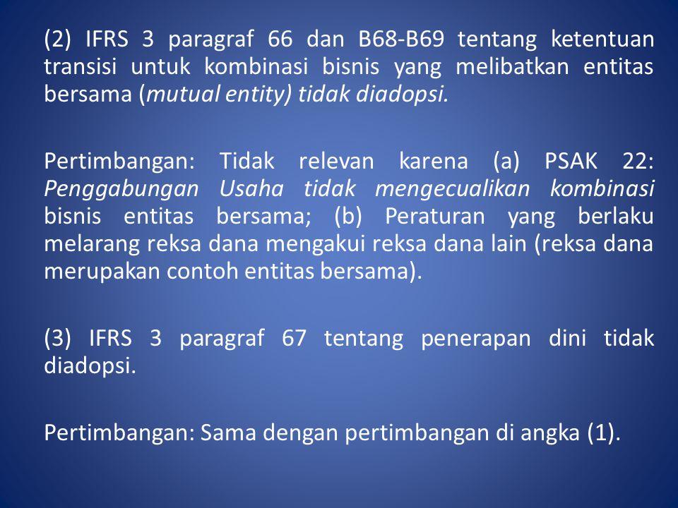(2) IFRS 3 paragraf 66 dan B68-B69 tentang ketentuan transisi untuk kombinasi bisnis yang melibatkan entitas bersama (mutual entity) tidak diadopsi.