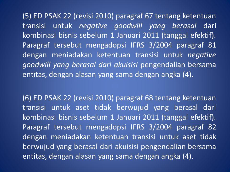 (5) ED PSAK 22 (revisi 2010) paragraf 67 tentang ketentuan transisi untuk negative goodwill yang berasal dari kombinasi bisnis sebelum 1 Januari 2011 (tanggal efektif).