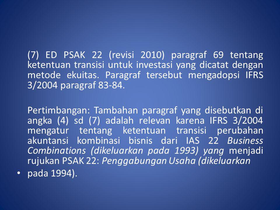 (7) ED PSAK 22 (revisi 2010) paragraf 69 tentang ketentuan transisi untuk investasi yang dicatat dengan metode ekuitas. Paragraf tersebut mengadopsi IFRS 3/2004 paragraf 83-84.
