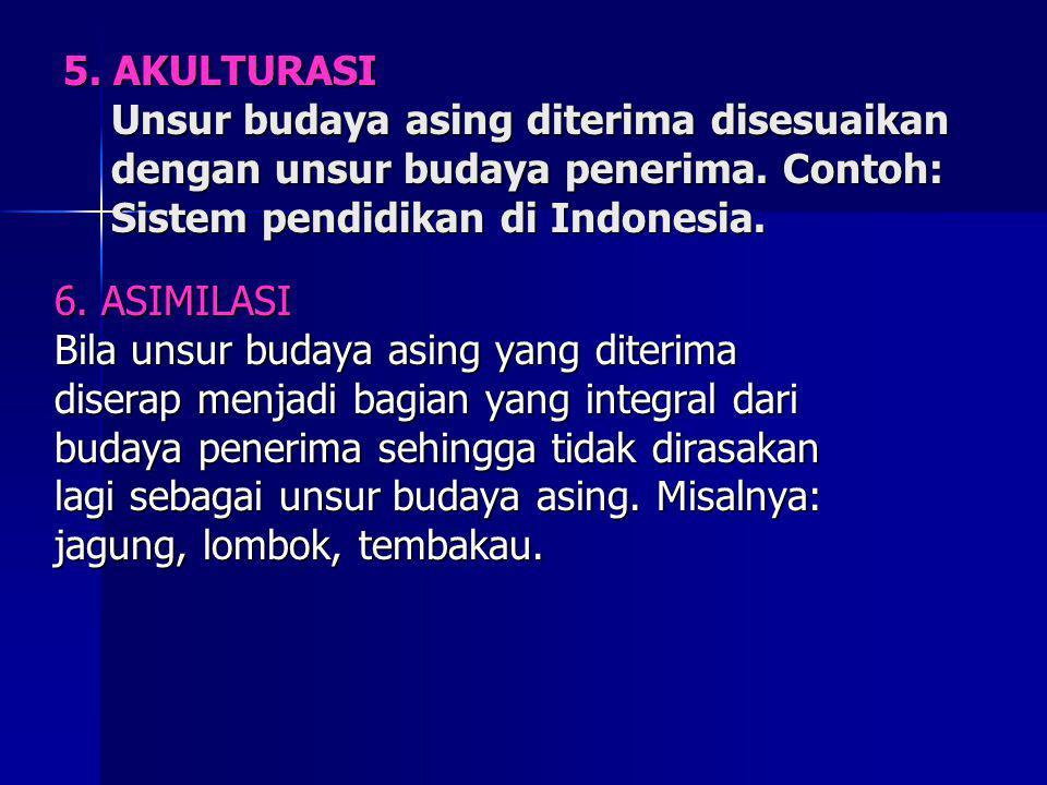 5. AKULTURASI Unsur budaya asing diterima disesuaikan dengan unsur budaya penerima. Contoh: Sistem pendidikan di Indonesia.