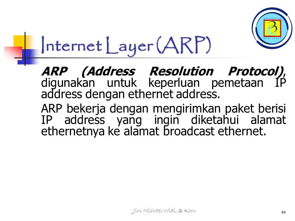 Internet Layer (ARP) ARP (Address Resolution Protocol), digunakan untuk keperluan pemetaan IP address dengan ethernet address.