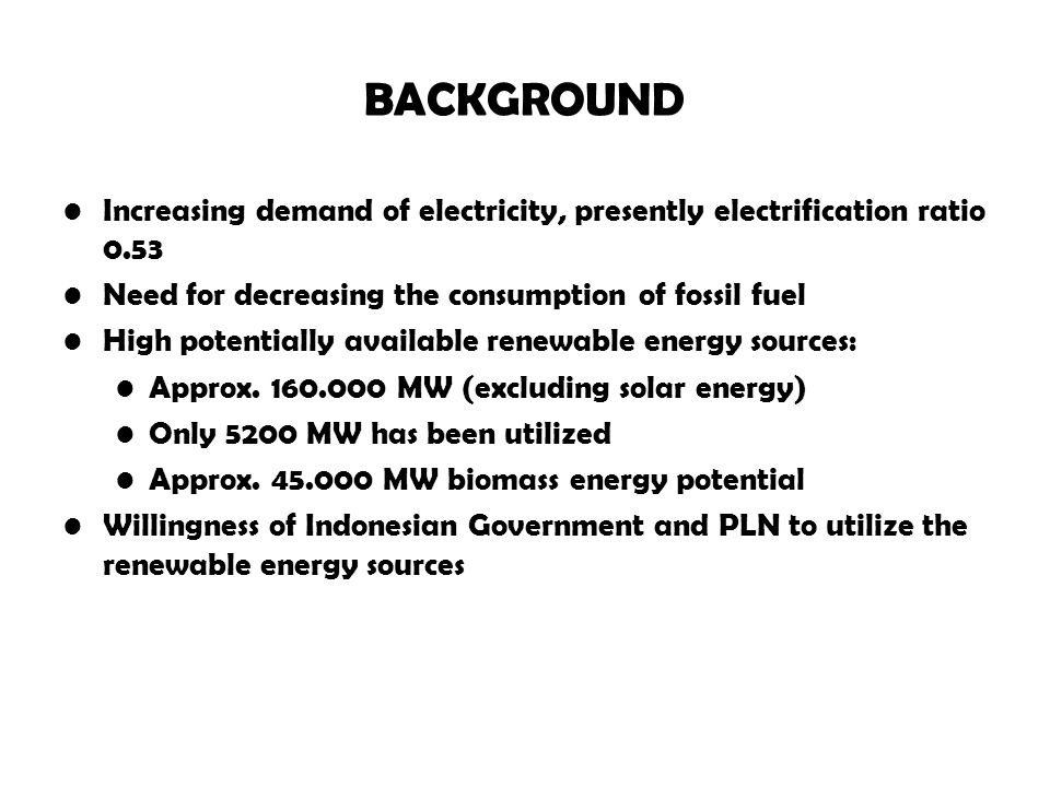 BACKGROUND Increasing demand of electricity, presently electrification ratio 0.53. Need for decreasing the consumption of fossil fuel.