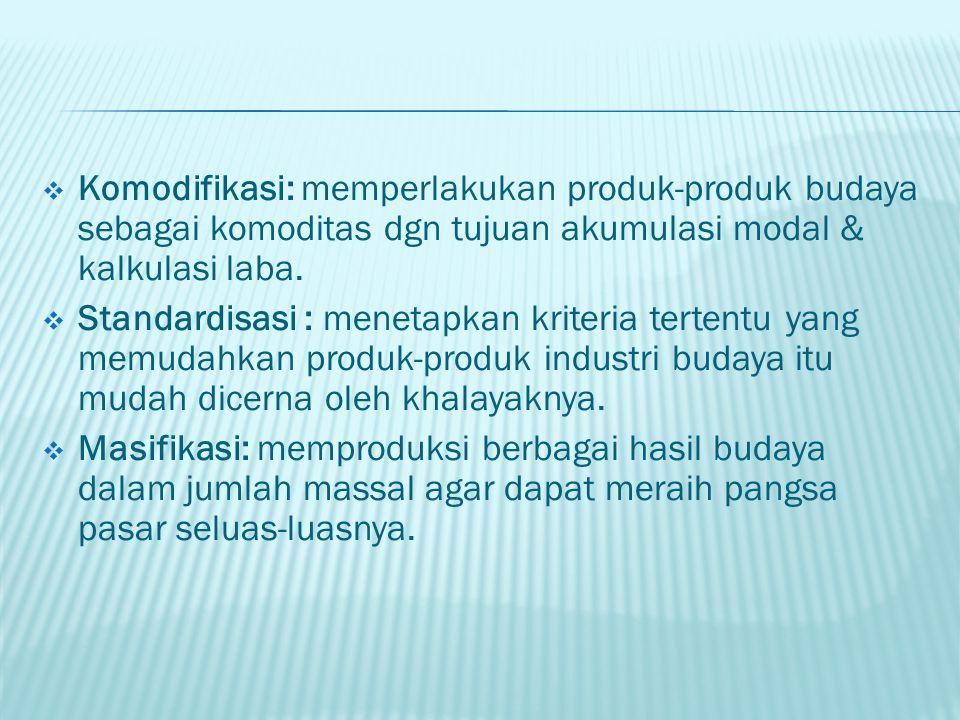 Komodifikasi: memperlakukan produk-produk budaya sebagai komoditas dgn tujuan akumulasi modal & kalkulasi laba.