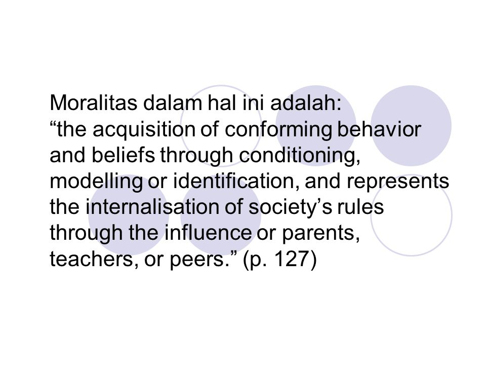 Moralitas dalam hal ini adalah: the acquisition of conforming behavior and beliefs through conditioning, modelling or identification, and represents the internalisation of society's rules through the influence or parents, teachers, or peers. (p.