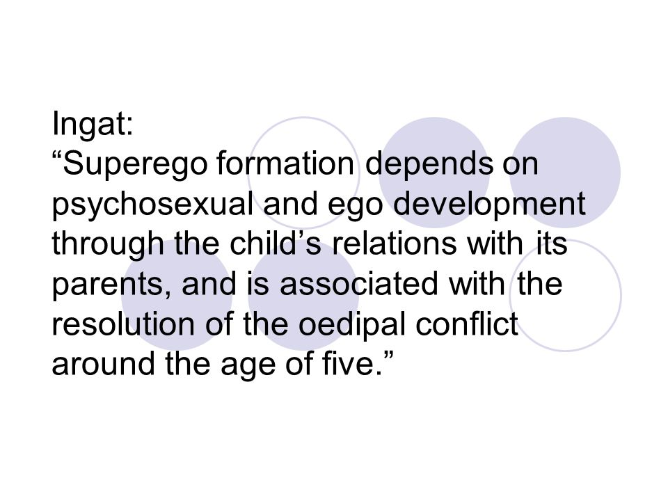 Ingat: Superego formation depends on psychosexual and ego development through the child's relations with its parents, and is associated with the resolution of the oedipal conflict around the age of five.