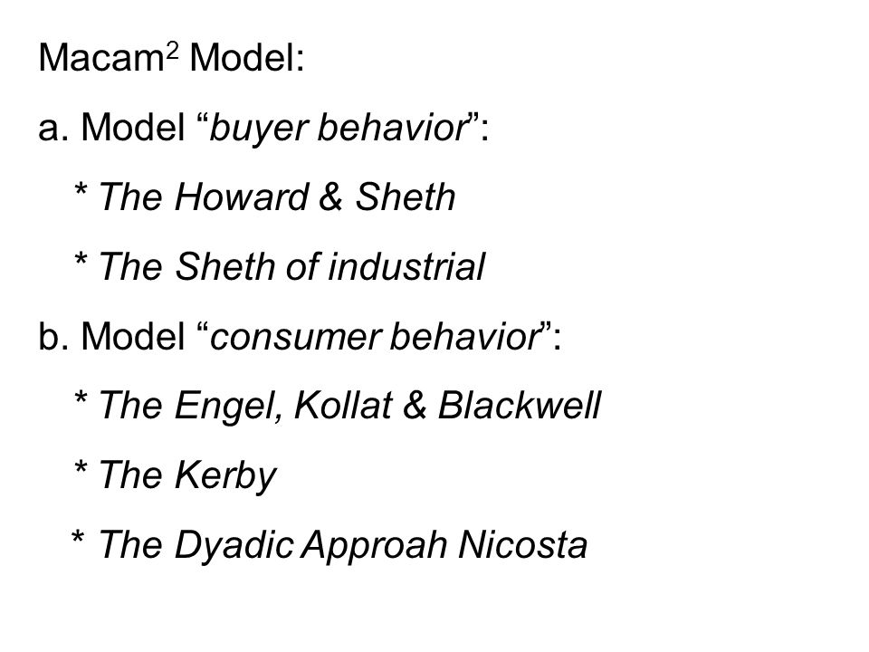 Macam2 Model: a. Model buyer behavior : * The Howard & Sheth. * The Sheth of industrial. b. Model consumer behavior :
