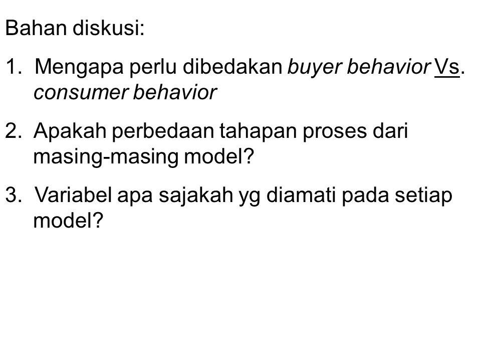 Bahan diskusi: 1. Mengapa perlu dibedakan buyer behavior Vs. consumer behavior. 2. Apakah perbedaan tahapan proses dari masing-masing model