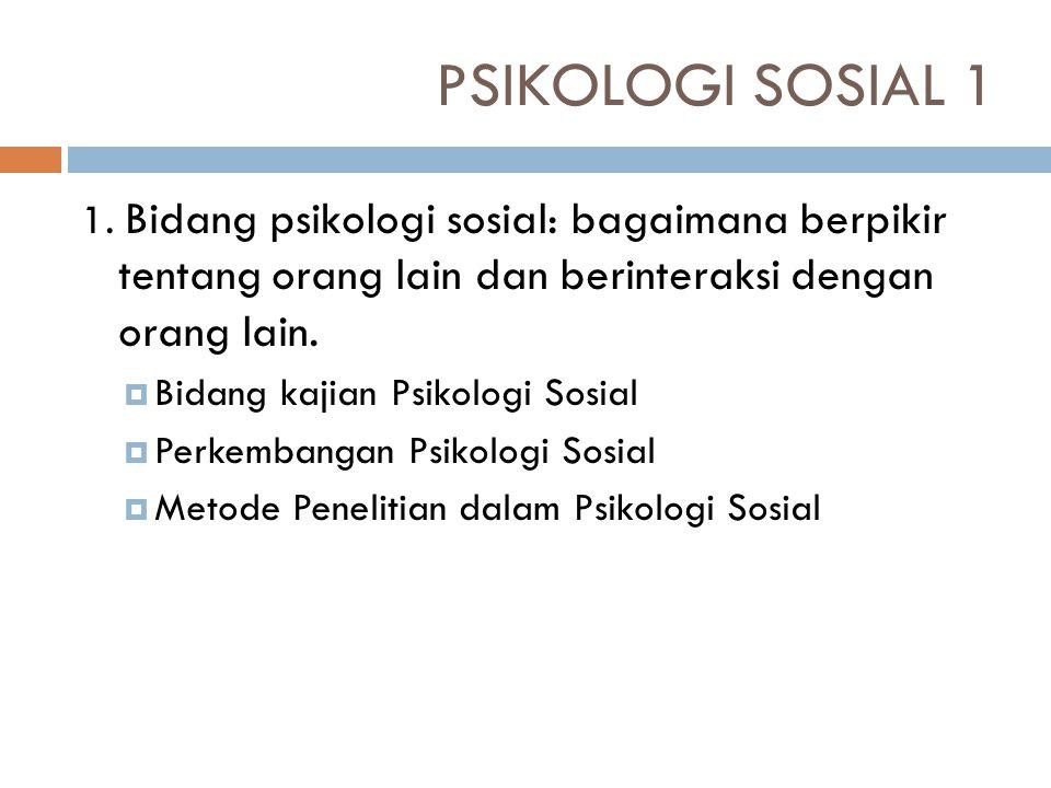 PSIKOLOGI SOSIAL 1 1. Bidang psikologi sosial: bagaimana berpikir tentang orang lain dan berinteraksi dengan orang lain.
