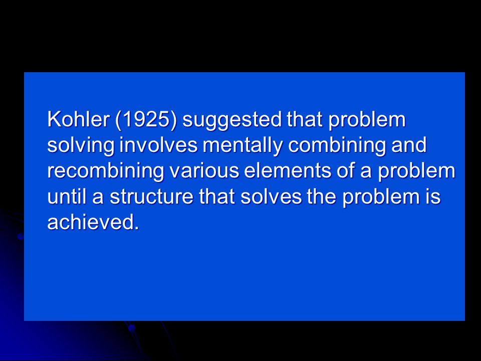 Kohler (1925) suggested that problem solving involves mentally combining and recombining various elements of a problem until a structure that solves the problem is achieved.