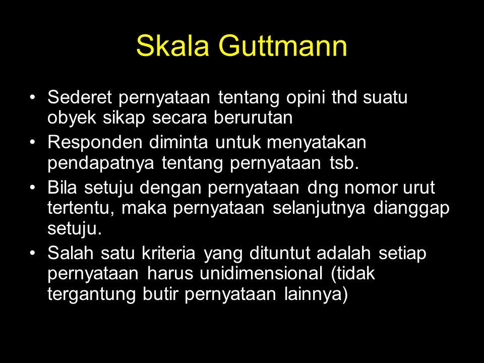 Skala Guttmann Sederet pernyataan tentang opini thd suatu obyek sikap secara berurutan.