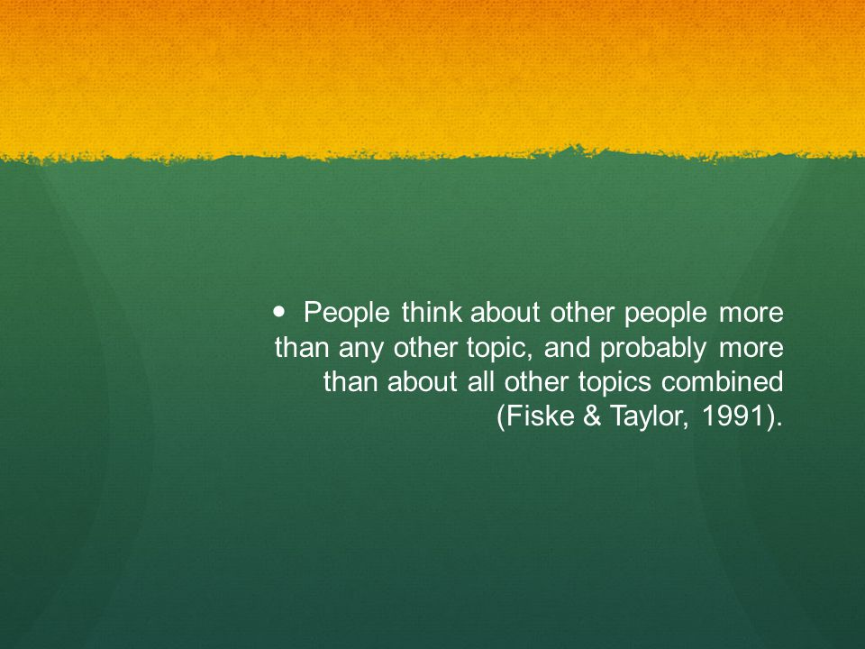 People think about other people more than any other topic, and probably more than about all other topics combined (Fiske & Taylor, 1991).