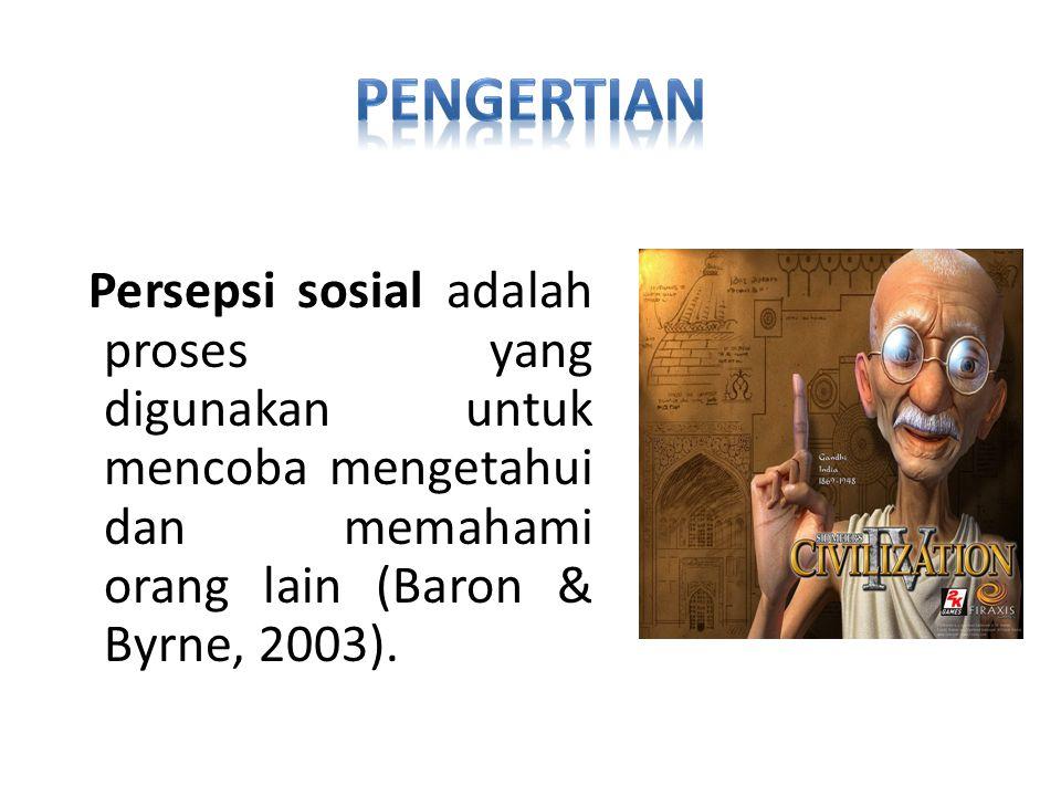PENGERTIAN Persepsi sosial adalah proses yang digunakan untuk mencoba mengetahui dan memahami orang lain (Baron & Byrne, 2003).