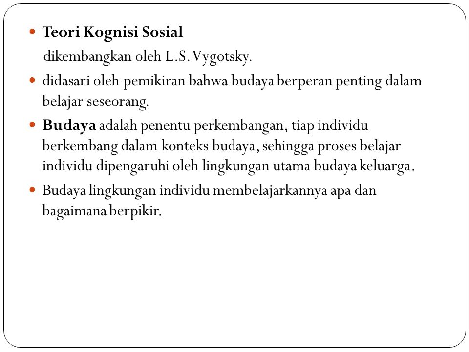 Teori Kognisi Sosial dikembangkan oleh L.S. Vygotsky. didasari oleh pemikiran bahwa budaya berperan penting dalam belajar seseorang.