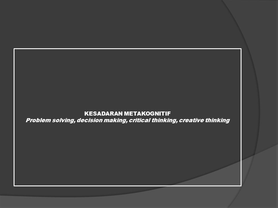 KESADARAN METAKOGNITIF Problem solving, decision making, critical thinking, creative thinking