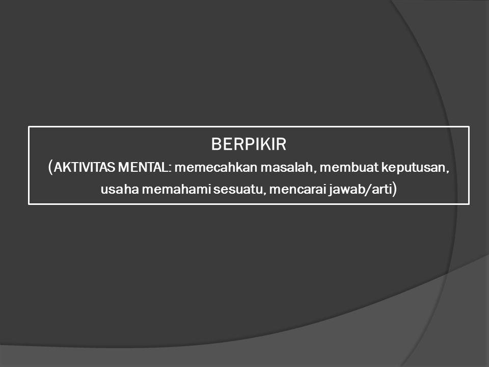 BERPIKIR (AKTIVITAS MENTAL: memecahkan masalah, membuat keputusan, usaha memahami sesuatu, mencarai jawab/arti)