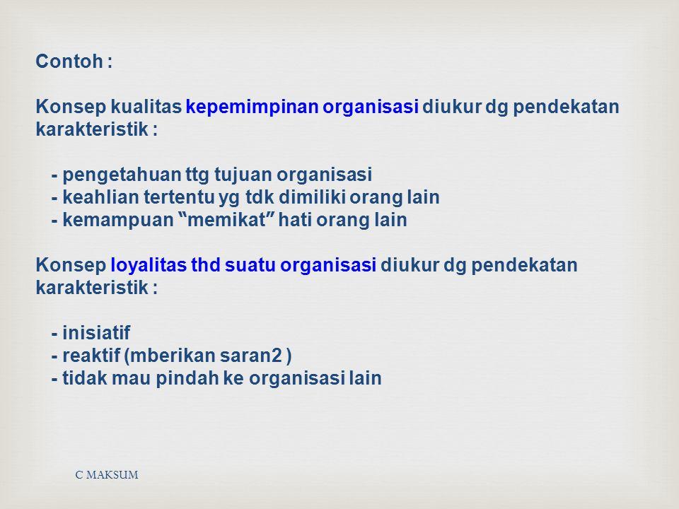 Contoh : Konsep kualitas kepemimpinan organisasi diukur dg pendekatan karakteristik : - pengetahuan ttg tujuan organisasi - keahlian tertentu yg tdk dimiliki orang lain - kemampuan memikat hati orang lain Konsep loyalitas thd suatu organisasi diukur dg pendekatan karakteristik : - inisiatif - reaktif (mberikan saran2 ) - tidak mau pindah ke organisasi lain