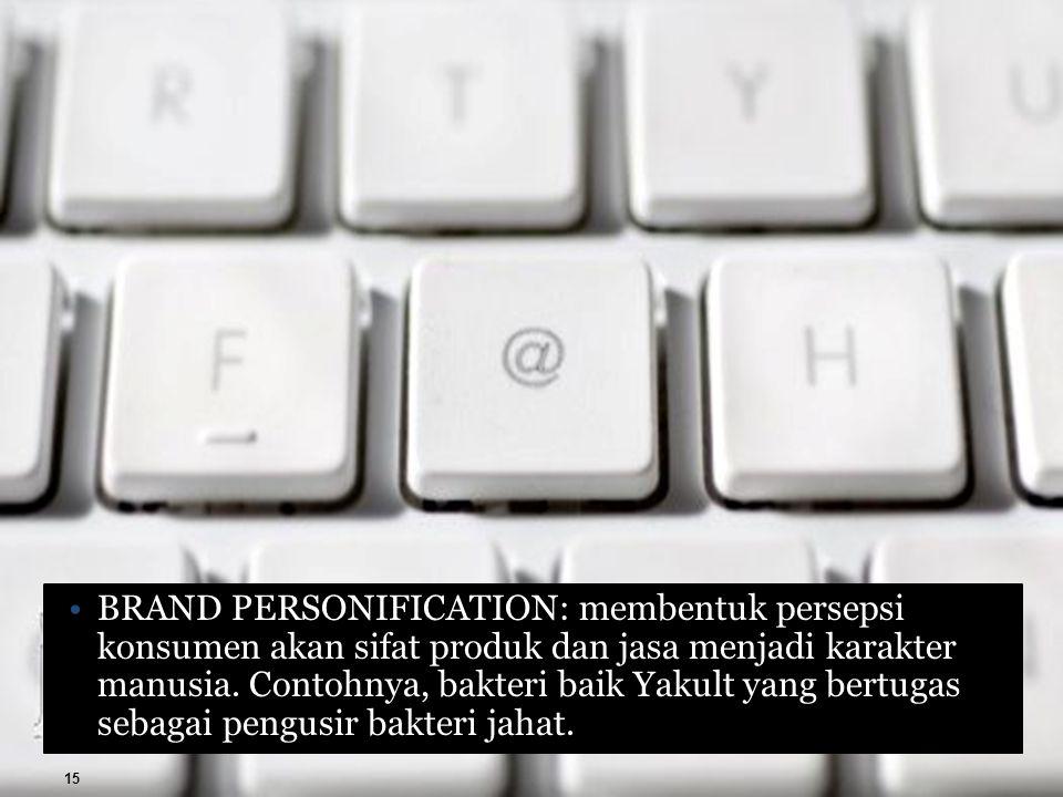 BRAND PERSONIFICATION: membentuk persepsi konsumen akan sifat produk dan jasa menjadi karakter manusia.