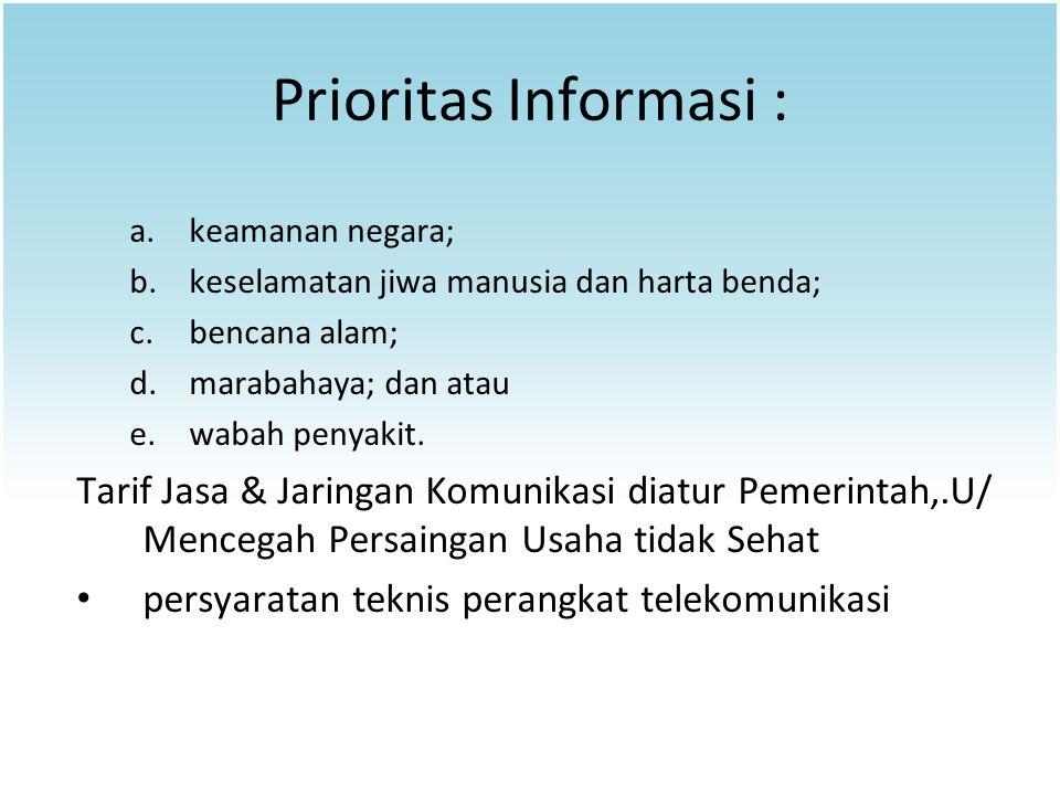 Prioritas Informasi : keamanan negara; keselamatan jiwa manusia dan harta benda; bencana alam; marabahaya; dan atau.