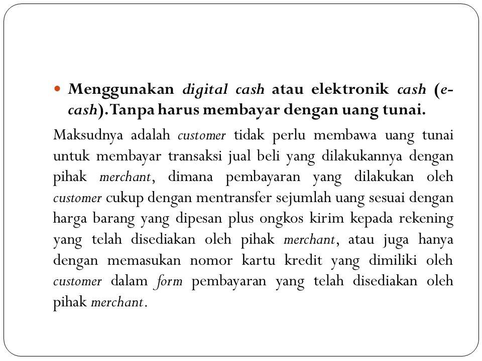 Menggunakan digital cash atau elektronik cash (e- cash)