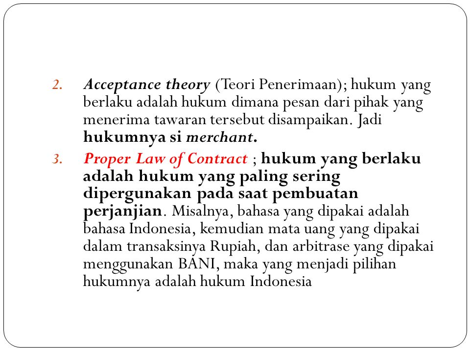 Acceptance theory (Teori Penerimaan); hukum yang berlaku adalah hukum dimana pesan dari pihak yang menerima tawaran tersebut disampaikan. Jadi hukumnya si merchant.