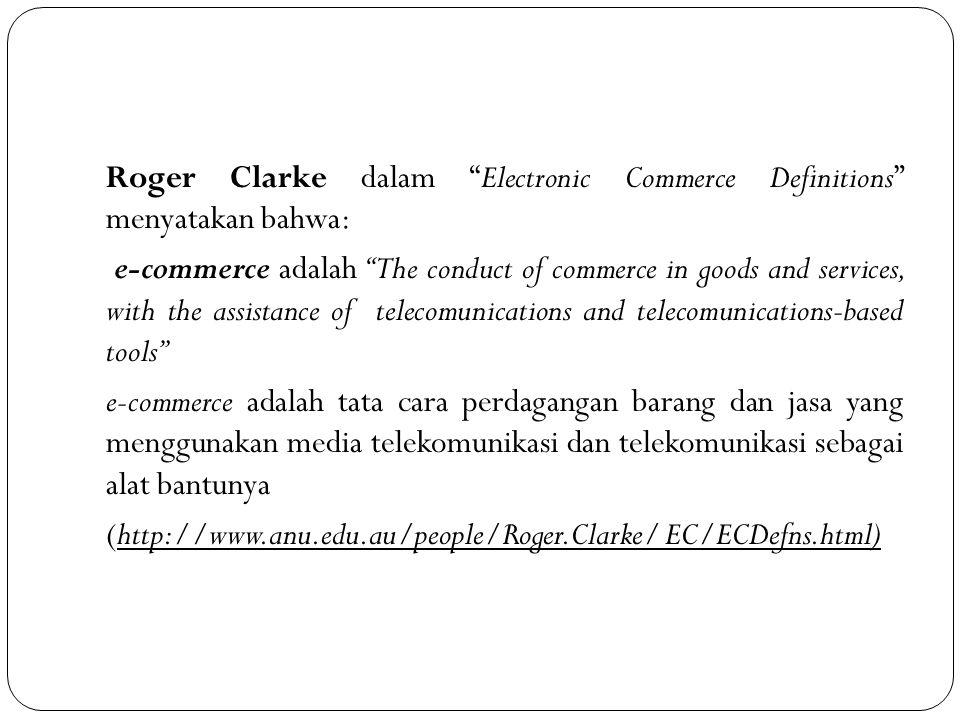 Roger Clarke dalam Electronic Commerce Definitions menyatakan bahwa: