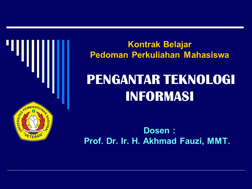 Kontrak Belajar Pedoman Perkuliahan Mahasiswa PENGANTAR TEKNOLOGI INFORMASI Dosen : Prof.
