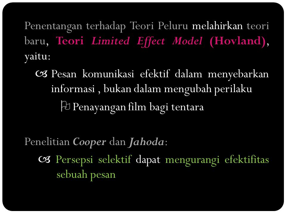 Penentangan terhadap Teori Peluru melahirkan teori baru, Teori Limited Effect Model (Hovland), yaitu:  Pesan komunikasi efektif dalam menyebarkan informasi , bukan dalam mengubah perilaku  Penayangan film bagi tentara Penelitian Cooper dan Jahoda:  Persepsi selektif dapat mengurangi efektifitas sebuah pesan