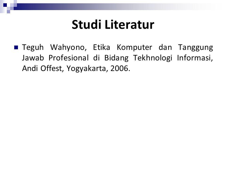 Studi Literatur Teguh Wahyono, Etika Komputer dan Tanggung Jawab Profesional di Bidang Tekhnologi Informasi, Andi Offest, Yogyakarta, 2006.
