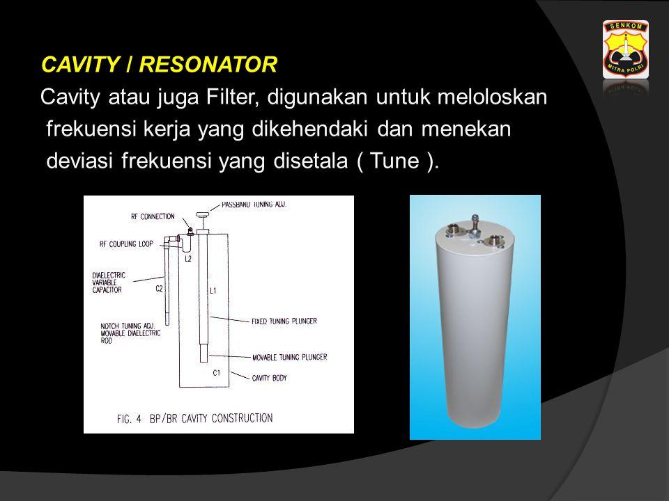 CAVITY / RESONATOR Cavity atau juga Filter, digunakan untuk meloloskan frekuensi kerja yang dikehendaki dan menekan deviasi frekuensi yang disetala ( Tune ).