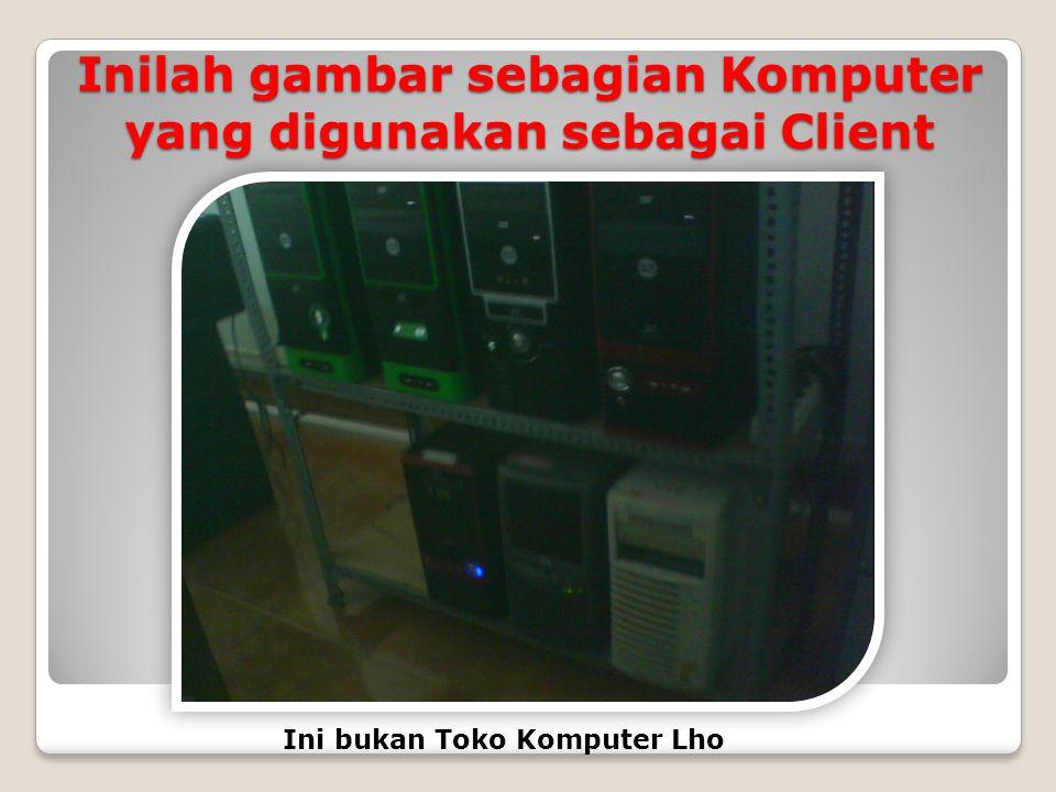 Inilah gambar sebagian Komputer yang digunakan sebagai Client